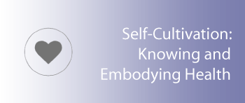 Self Cultivation: Knowing and Embodying Health